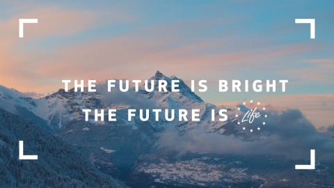 The future is bright. The future is LIFE.